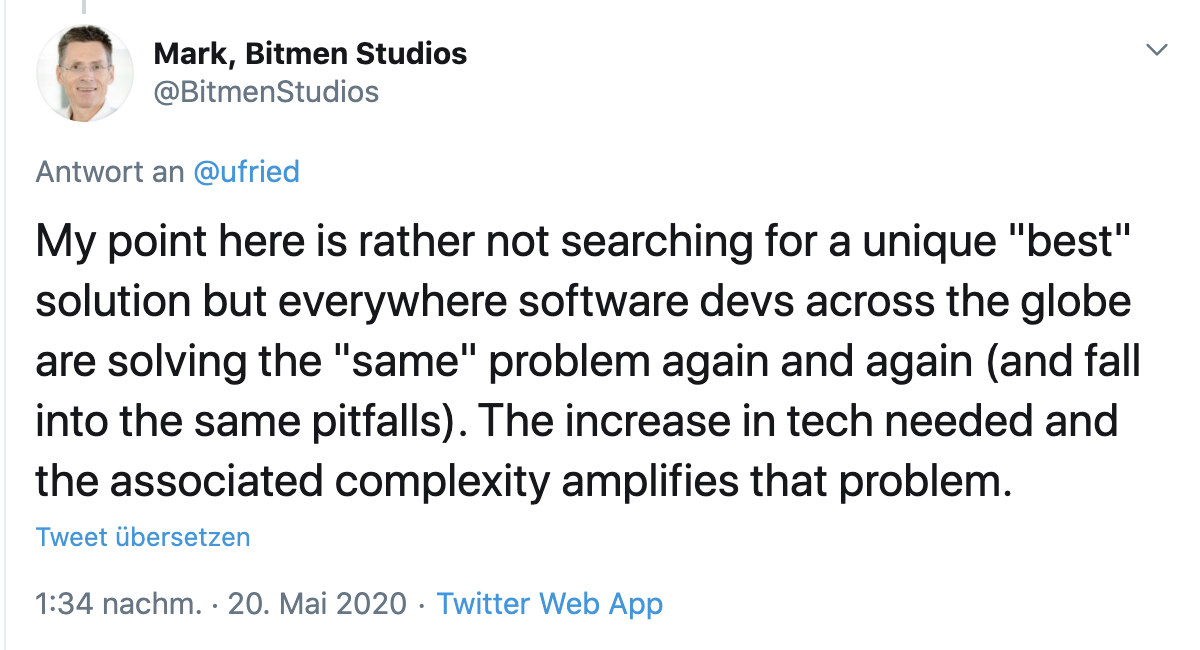 """Tweet from Mark, founder of Bitmen Studios: My point here is rather not searching for a unique """"best"""" solution but everywhere software devs across the globe are solving the """"same"""" problem again and again (and fall into the same pitfalls). The increase in tech needed and the associated complexity amplifies that problem."""