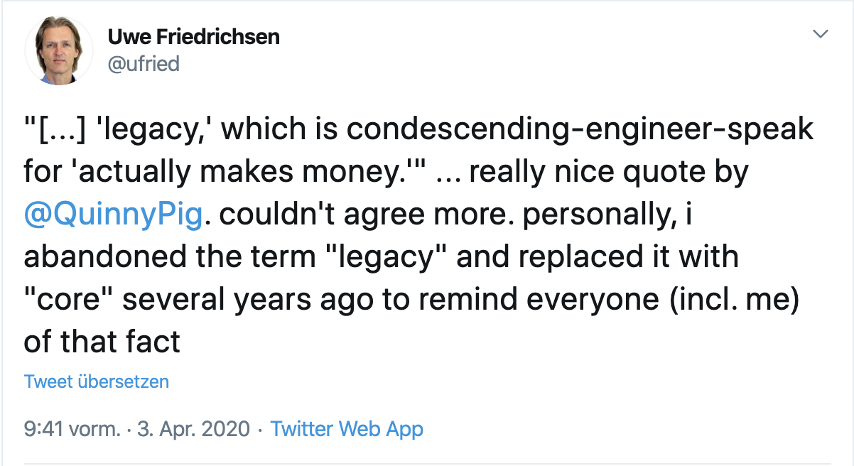 """Tweet from myself: """"[…] 'legacy,' which is condescending-engineer-speak for 'actually makes money.'"""" … really nice quote by @QuinnyPig (Corey Quinn). couldn't agree more. personally, i abandoned the term """"legacy"""" and replaced it with """"core"""" several years ago to remind everyone (incl. me) of that fact"""